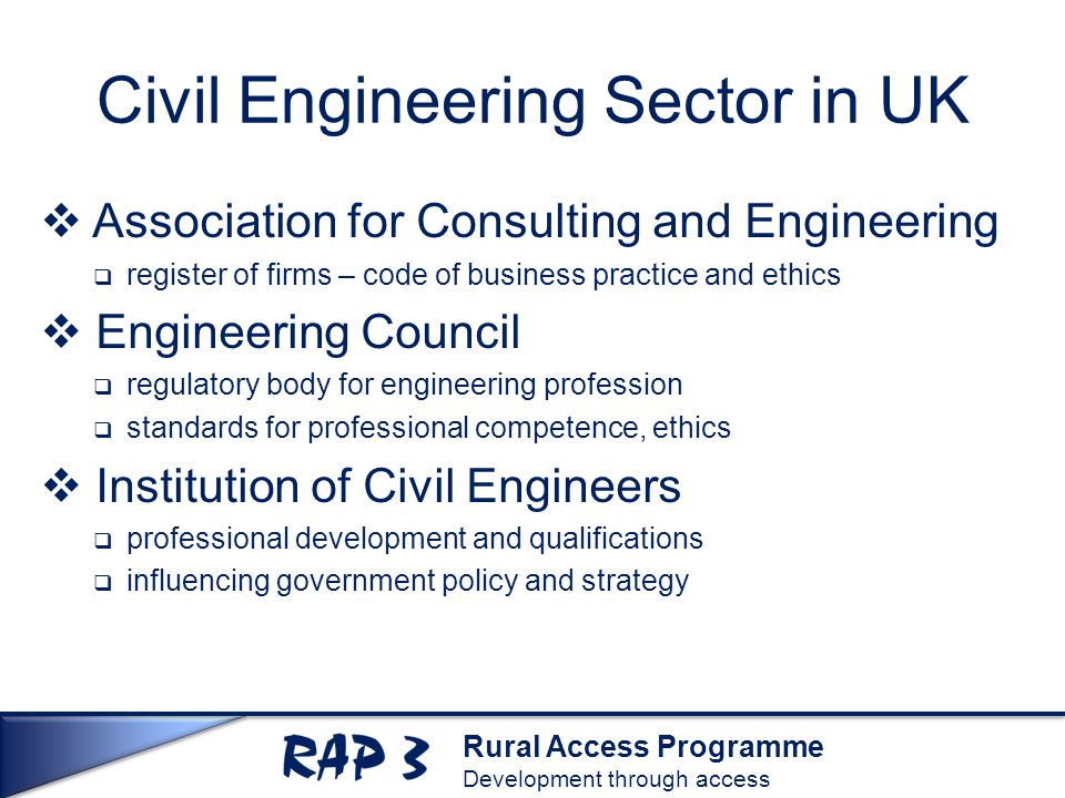 Rural Access Programme Development through access Civil Engineering Sector in UK  Association for Consulting and Engineering  register of firms – code of business practice and ethics  Engineering Council  regulatory body for engineering profession  standards for professional competence, ethics  Institution of Civil Engineers  professional development and qualifications  influencing government policy and strategy