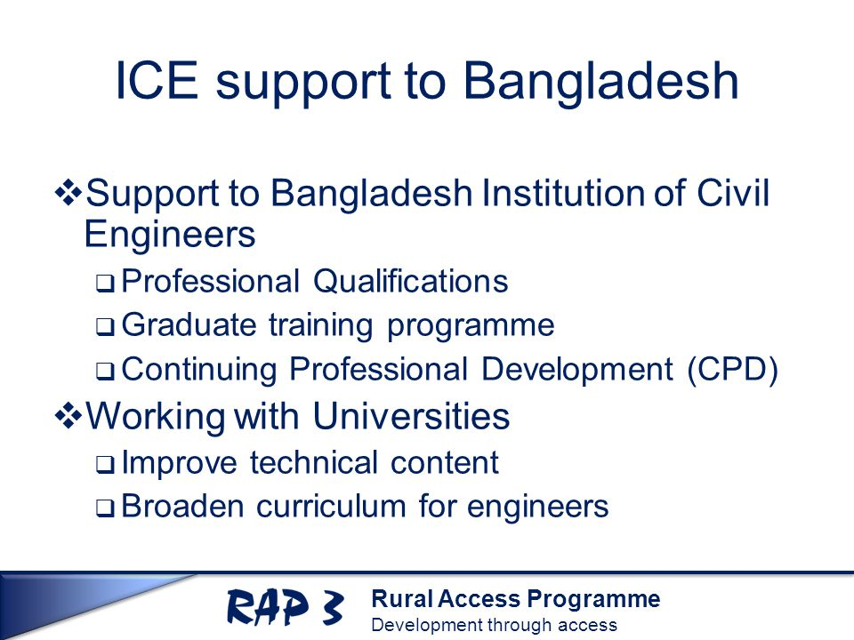 Rural Access Programme Development through access ICE support to Bangladesh  Support to Bangladesh Institution of Civil Engineers  Professional Qualifications  Graduate training programme  Continuing Professional Development (CPD)  Working with Universities  Improve technical content  Broaden curriculum for engineers