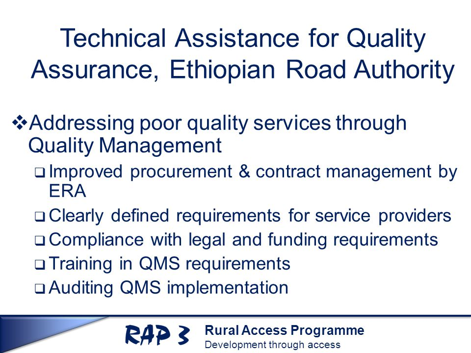 Rural Access Programme Development through access Technical Assistance for Quality Assurance, Ethiopian Road Authority  Addressing poor quality services through Quality Management  Improved procurement & contract management by ERA  Clearly defined requirements for service providers  Compliance with legal and funding requirements  Training in QMS requirements  Auditing QMS implementation