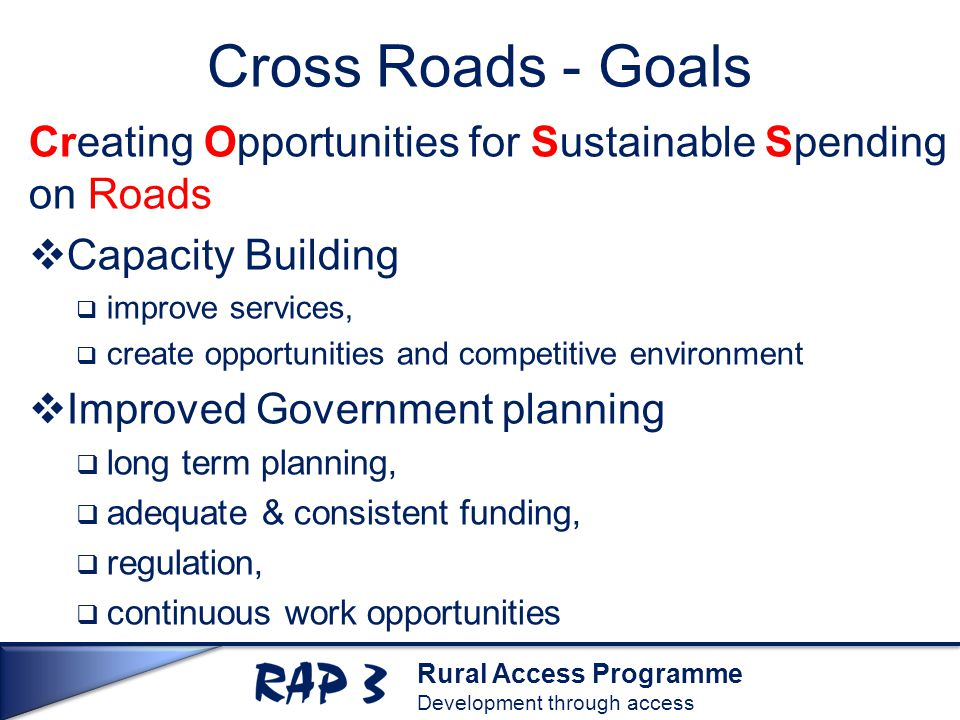 Rural Access Programme Development through access Cross Roads - Goals Creating Opportunities for Sustainable Spending on Roads  Capacity Building  improve services,  create opportunities and competitive environment  Improved Government planning  long term planning,  adequate & consistent funding,  regulation,  continuous work opportunities