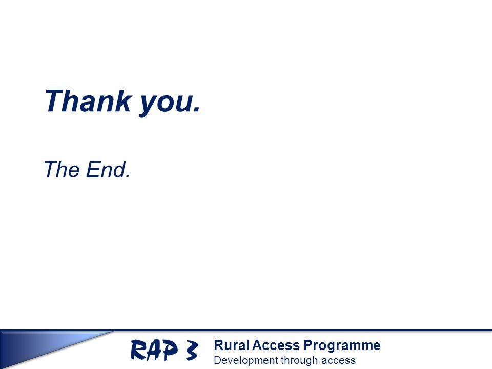 Rural Access Programme Development through access Thank you. The End.