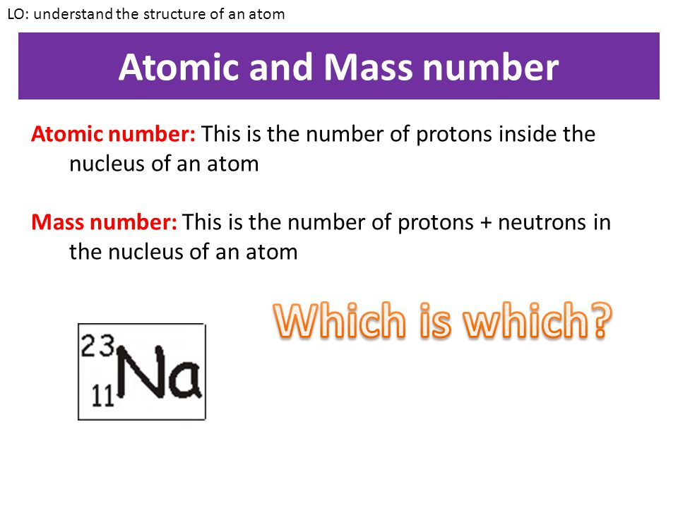 Atomic and Mass number LO: understand the structure of an atom Atomic number: This is the number of protons inside the nucleus of an atom WARNING: Even though the number of protons and electrons in a neutral atom are the same, make sure you say the correct definitions if you are asked in an exam.