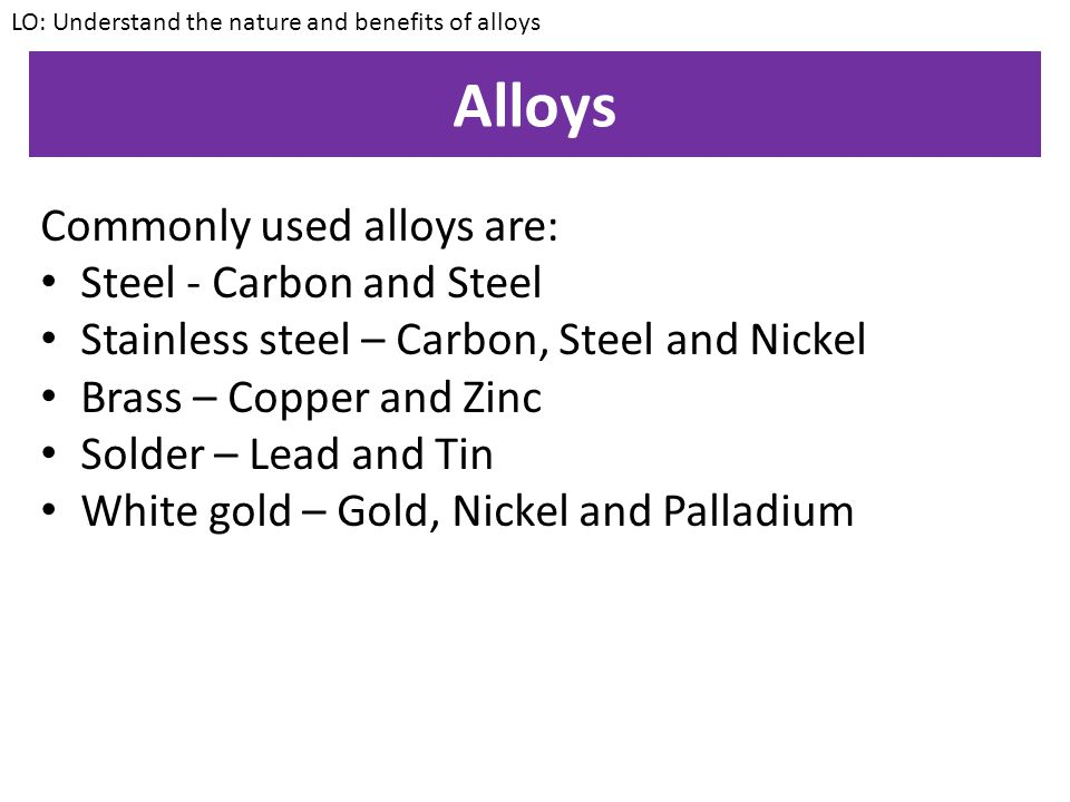 Alloys LO: Understand the nature and benefits of alloys An alloy is a mixture of two or more elements, where at least one of the elements is a metal.