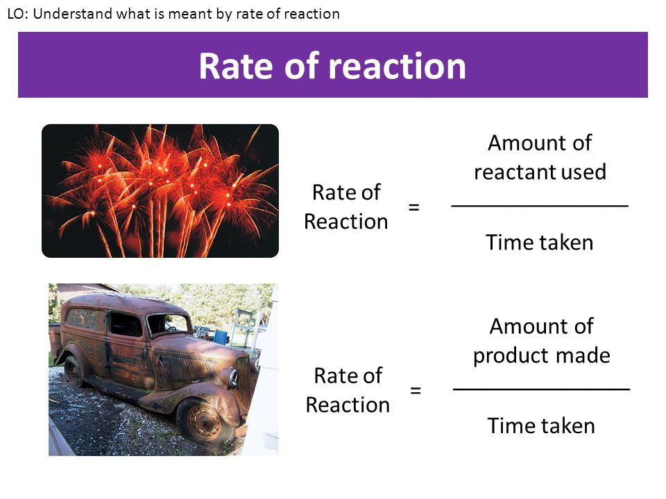 Rate of reaction The rate of a reaction is how quickly the reactants are turned into products LO: Understand what is meant by rate of reaction