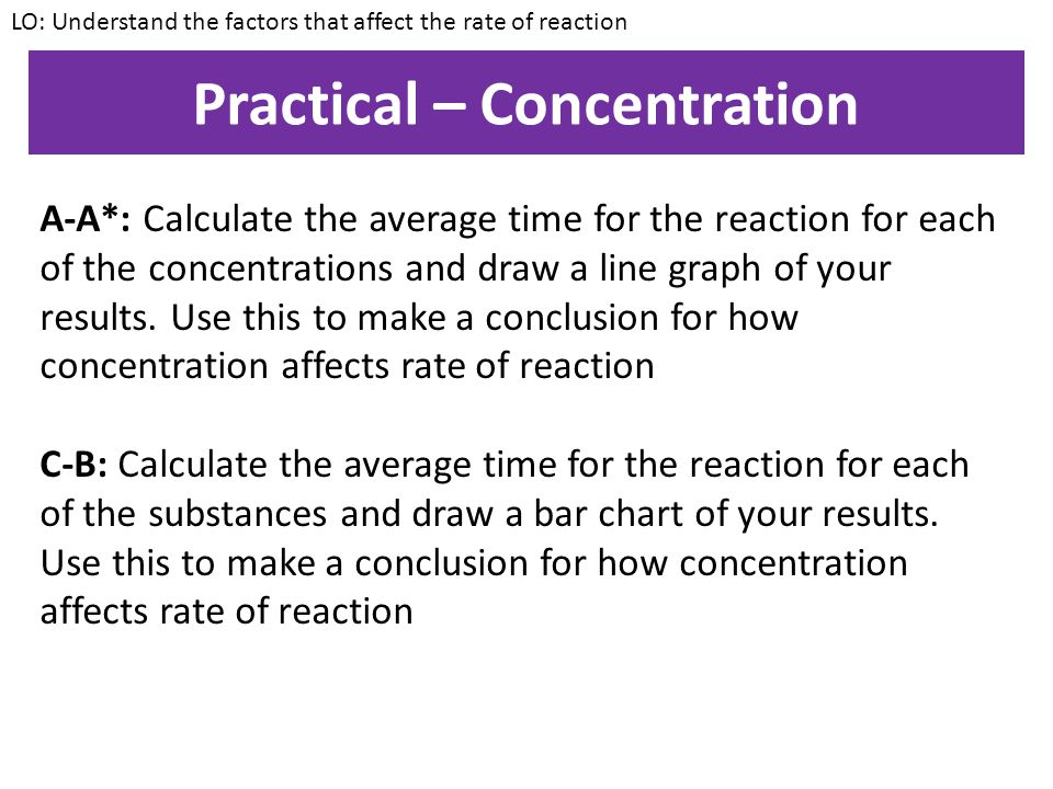 Practical – Concentration Aim: To investigate the effect of concentration on the rate of reaction Method: 1.Measure out 25cm³ of sodium thiosulphate and place this into a conical flask 2.Place the flask over a piece of paper with a large X draw on it 3.Add 25cm³ of 0.1M HCl 4.Gently swill the mixture 5.Record how long before you can no longer see the X 6.Repeat the experiment with 0.5M, 1.0M and 1.5M HCl LO: Understand the factors that affect the rate of reaction
