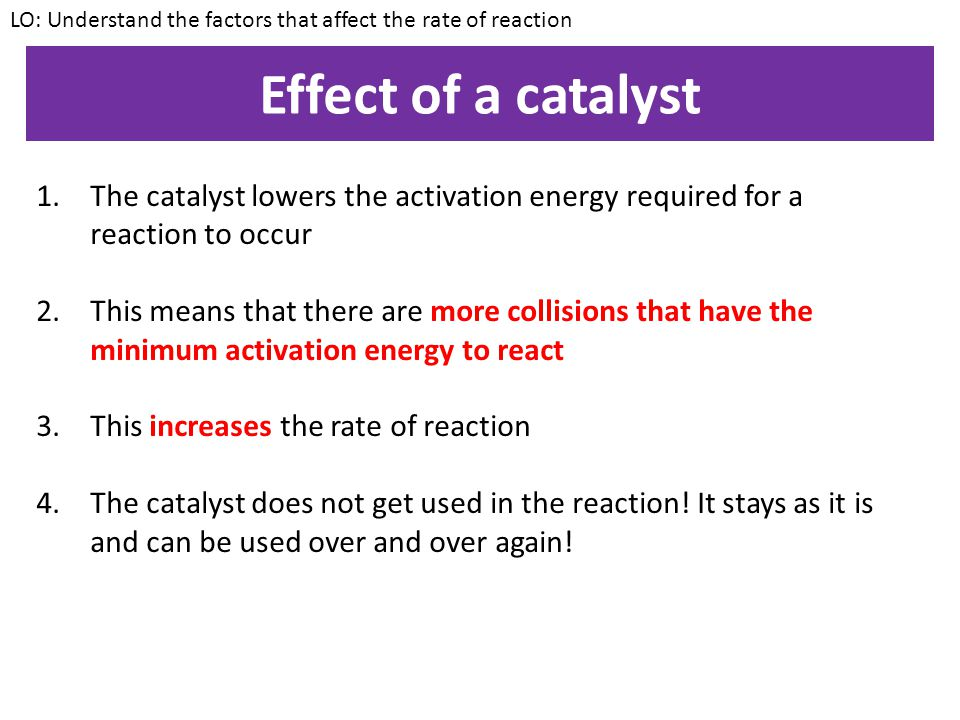 Practical – Catalyst Aim: To investigate the effect of a catalyst on the rate of reaction Method: 1.Measure out 25cm³ of hydrogen peroxide 2.Add a small amount of manganese oxide 3.Measure the amount of oxygen produced by the reaction LO: Understand the factors that affect the rate of reaction