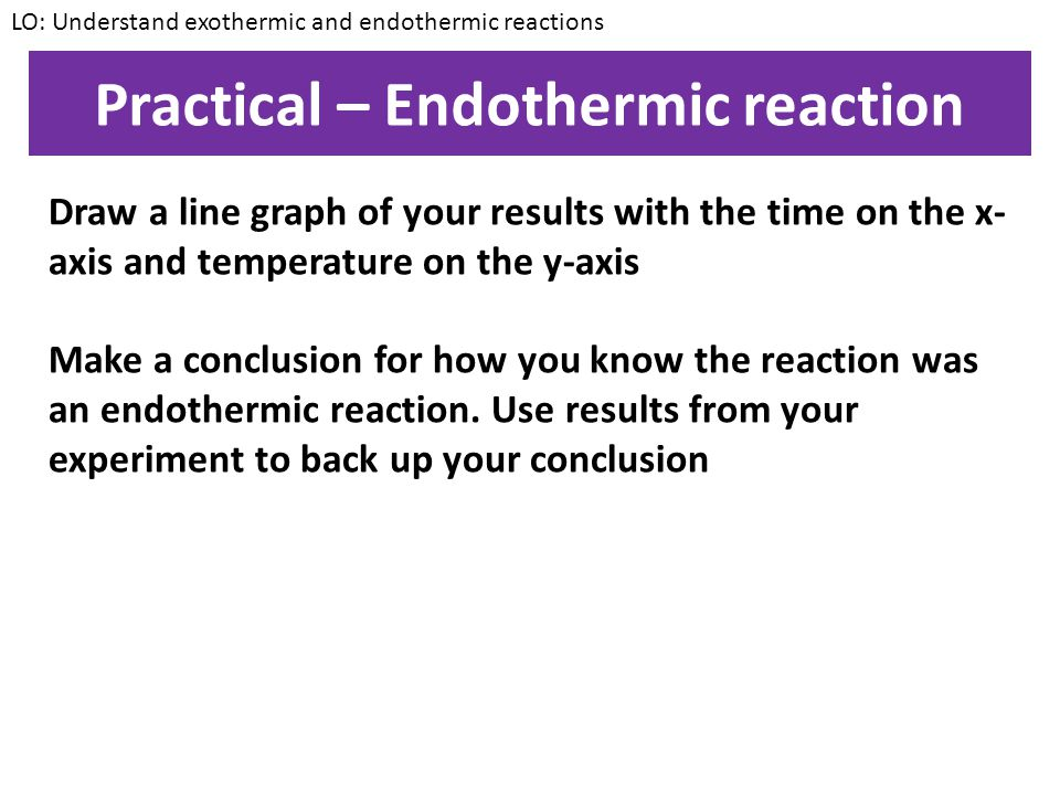Practical – Endothermic reaction Aim: To investigate the temperature change during an endothermic reaction Method: 1.Measure out 20cm³ of citric acid