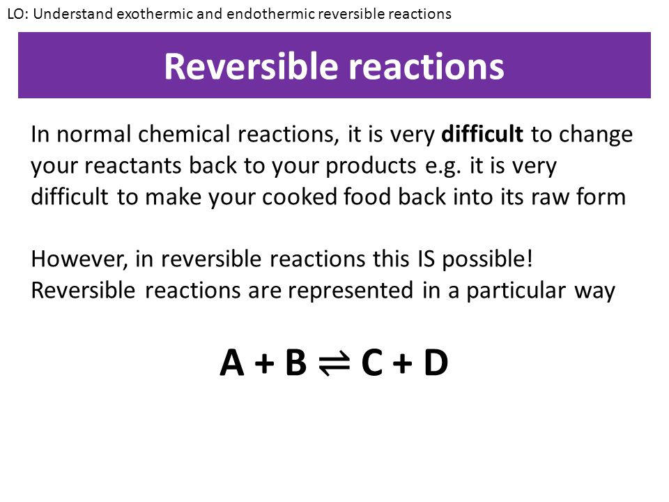 KEYWORDS: Exothermic, Endothermic, Energy, rate of reaction, reversible KEYWORDS: Exothermic, Endothermic, Energy, rate of reaction, reversible Understand exothermic and endothermic reversible reactions ALL – Define the term 'reversible' MOST – Give an example of a reversible reactions SOME – Explain the direction in which reactions will be exo/endothermic Starter Write the definitions of exothermic and endothermic in your books