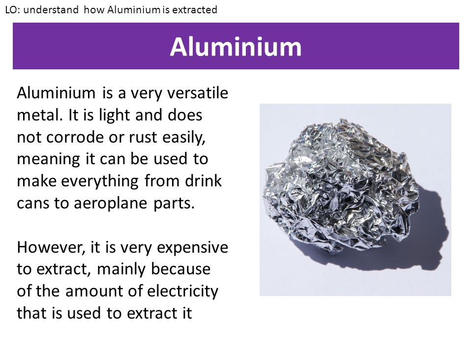 KEYWORDS: Bauxite, Cryolite, Electrolysis Understand how Aluminium is extracted ALL – State some uses of aluminium MOST – Describe the process for extracting Aluminium SOME – Explain why Aluminium is dissolved in Cryolite during electrolysis Starter Write a definition for Electrolysis – You will have learnt this in last week's lesson
