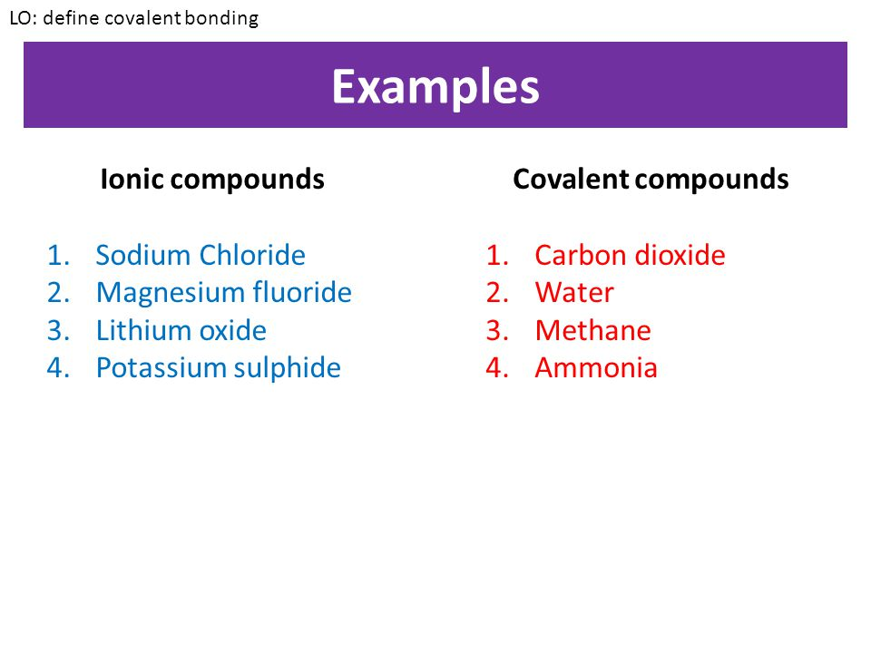 Covalent molecules It is not always possible for an electron to be transferred from one atom to another When this happens, electrons are shared between atoms so that they can BOTH have a full other shell Covalent bonds are formed when electrons are shared between atoms LO: define covalent bonding