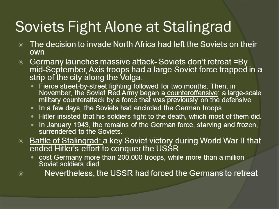 Soviets Fight Alone at Stalingrad  The decision to invade North Africa had left the Soviets on their own  Germany launches massive attack- Soviets don't retreat =By mid-September, Axis troops had a large Soviet force trapped in a strip of the city along the Volga.