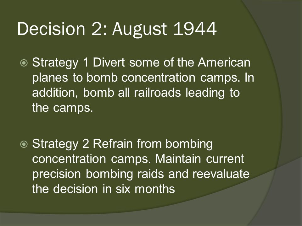 Decision 2: August 1944  Strategy 1 Divert some of the American planes to bomb concentration camps.