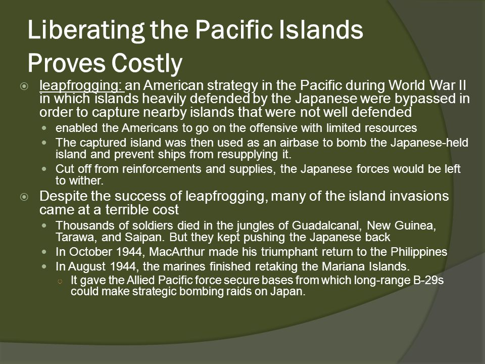 Liberating the Pacific Islands Proves Costly  leapfrogging: an American strategy in the Pacific during World War II in which islands heavily defended by the Japanese were bypassed in order to capture nearby islands that were not well defended enabled the Americans to go on the offensive with limited resources The captured island was then used as an airbase to bomb the Japanese-held island and prevent ships from resupplying it.