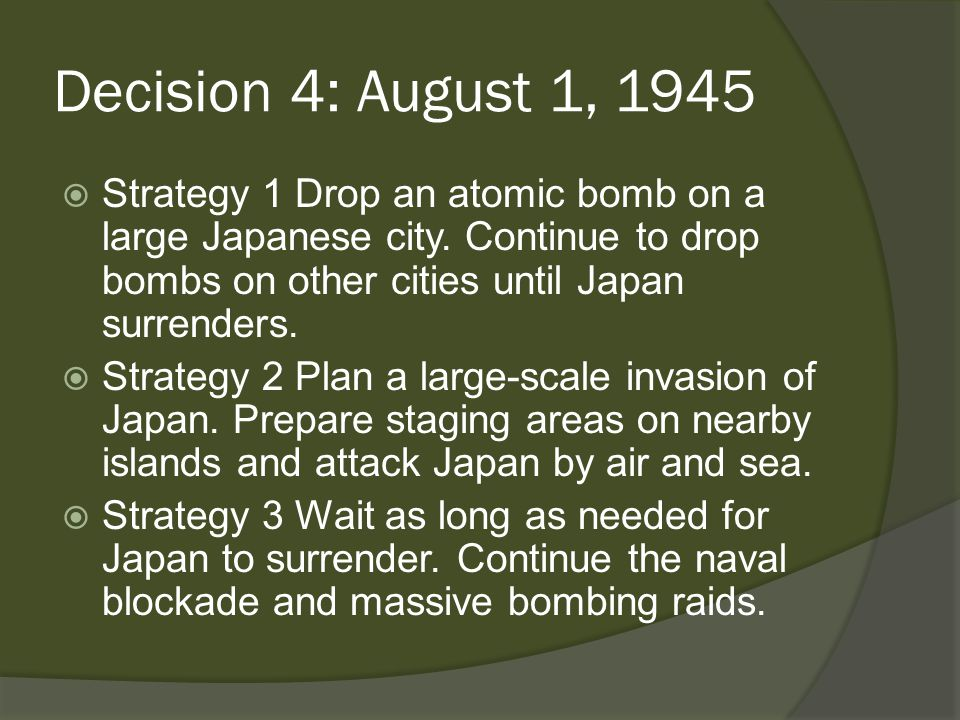Decision 4: August 1, 1945  Strategy 1 Drop an atomic bomb on a large Japanese city.