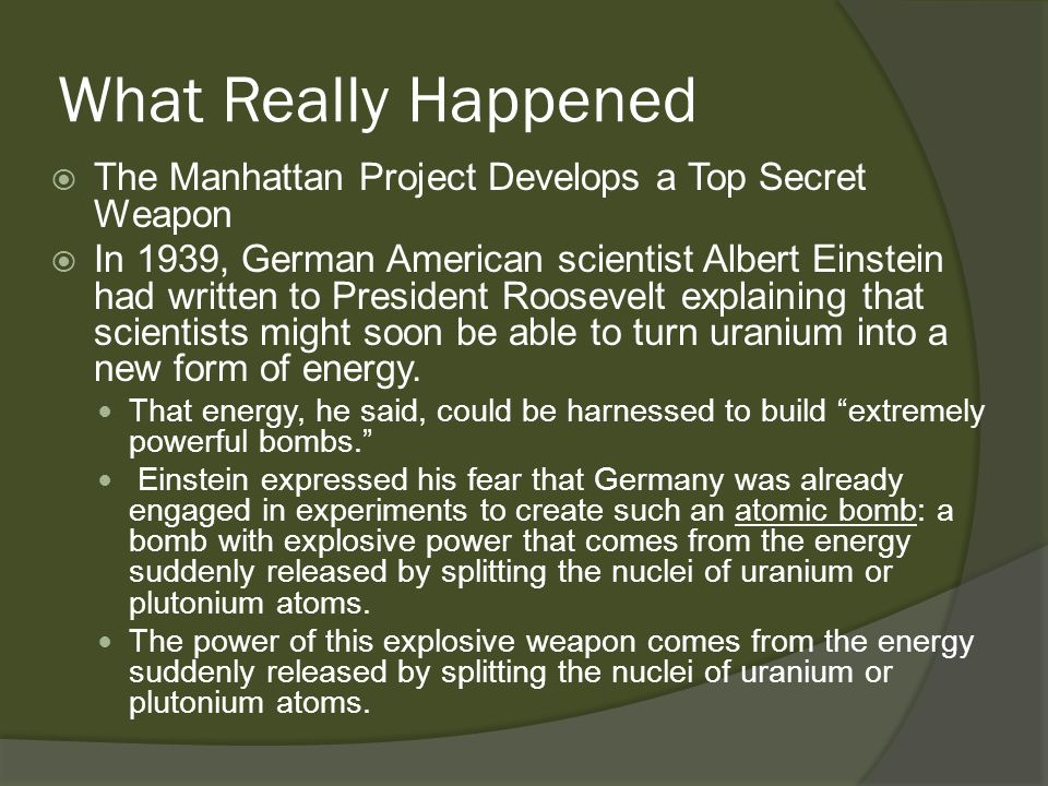 What Really Happened  The Manhattan Project Develops a Top Secret Weapon  In 1939, German American scientist Albert Einstein had written to President Roosevelt explaining that scientists might soon be able to turn uranium into a new form of energy.