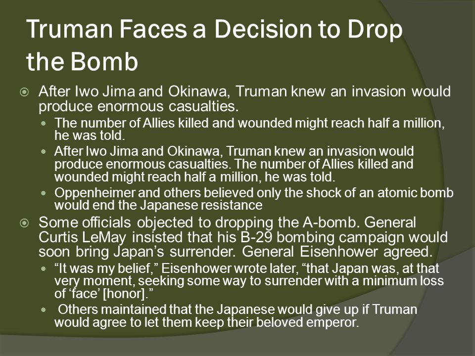 Truman Faces a Decision to Drop the Bomb  After Iwo Jima and Okinawa, Truman knew an invasion would produce enormous casualties.