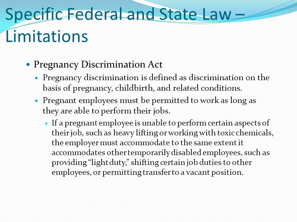 Specific Federal and State Law – Limitations Pregnancy Discrimination Act Pregnancy discrimination is defined as discrimination on the basis of pregna