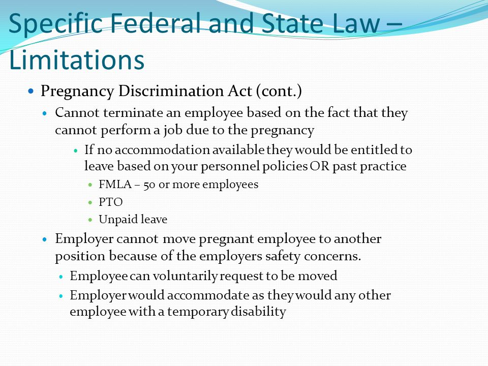 Specific Federal and State Law – Limitations Pregnancy Discrimination Act (cont.) Cannot terminate an employee based on the fact that they cannot perf