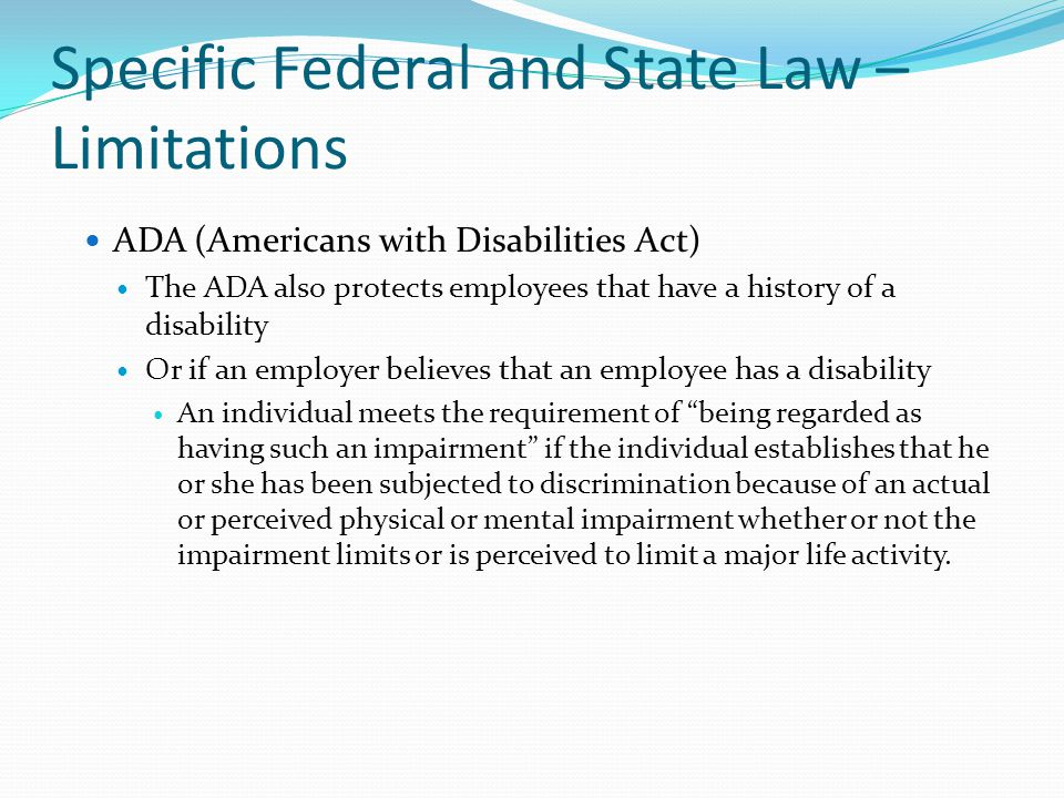 Specific Federal and State Law – Limitations ADA (Americans with Disabilities Act) The ADA also protects employees that have a history of a disability
