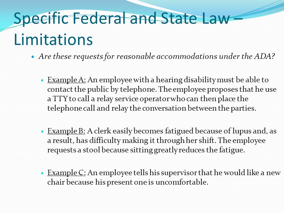 Specific Federal and State Law – Limitations Are these requests for reasonable accommodations under the ADA? Example A: An employee with a hearing dis