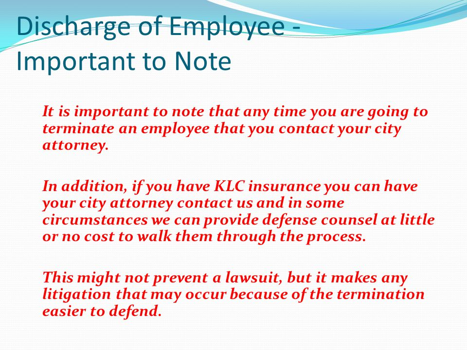Discharge of Employee - Important to Note It is important to note that any time you are going to terminate an employee that you contact your city atto