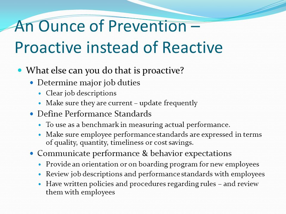An Ounce of Prevention – Proactive instead of Reactive What else can you do that is proactive? Determine major job duties Clear job descriptions Make
