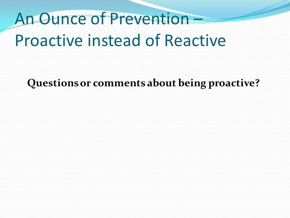 An Ounce of Prevention – Proactive instead of Reactive Questions or comments about being proactive?