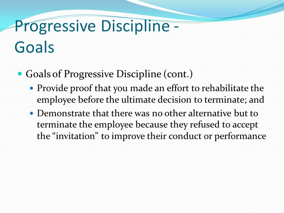 Progressive Discipline - Goals Goals of Progressive Discipline (cont.) Provide proof that you made an effort to rehabilitate the employee before the u