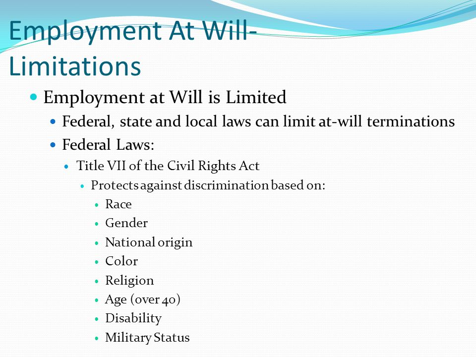 Employment At Will- Limitations Employment at Will is Limited Federal, state and local laws can limit at-will terminations Federal Laws: Title VII of