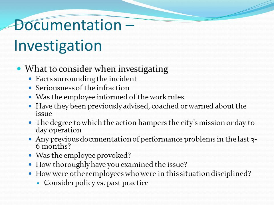Documentation – Investigation What to consider when investigating Facts surrounding the incident Seriousness of the infraction Was the employee inform