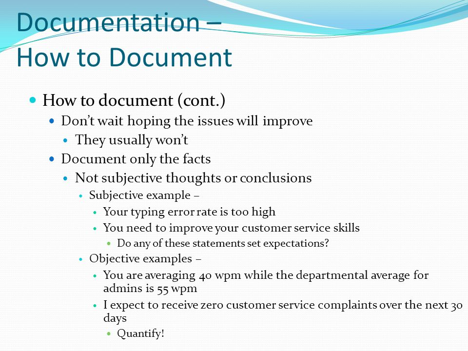 Documentation – How to Document How to document (cont.) Don't wait hoping the issues will improve They usually won't Document only the facts Not subje