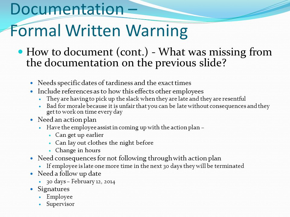 Documentation – Formal Written Warning How to document (cont.) - What was missing from the documentation on the previous slide? Needs specific dates o