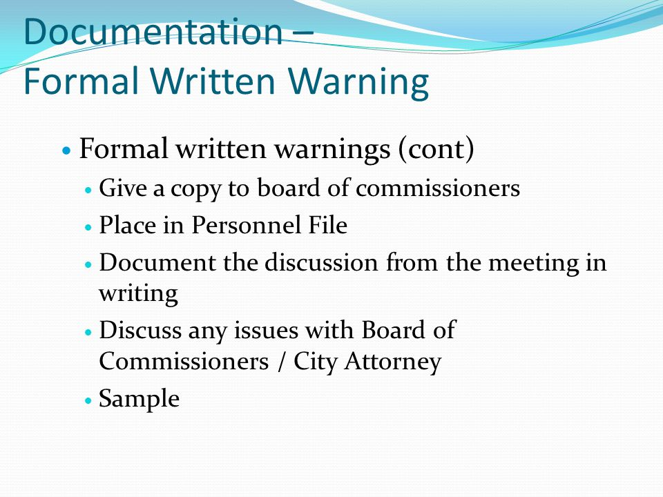 Documentation – Formal Written Warning Formal written warnings (cont) Give a copy to board of commissioners Place in Personnel File Document the discu