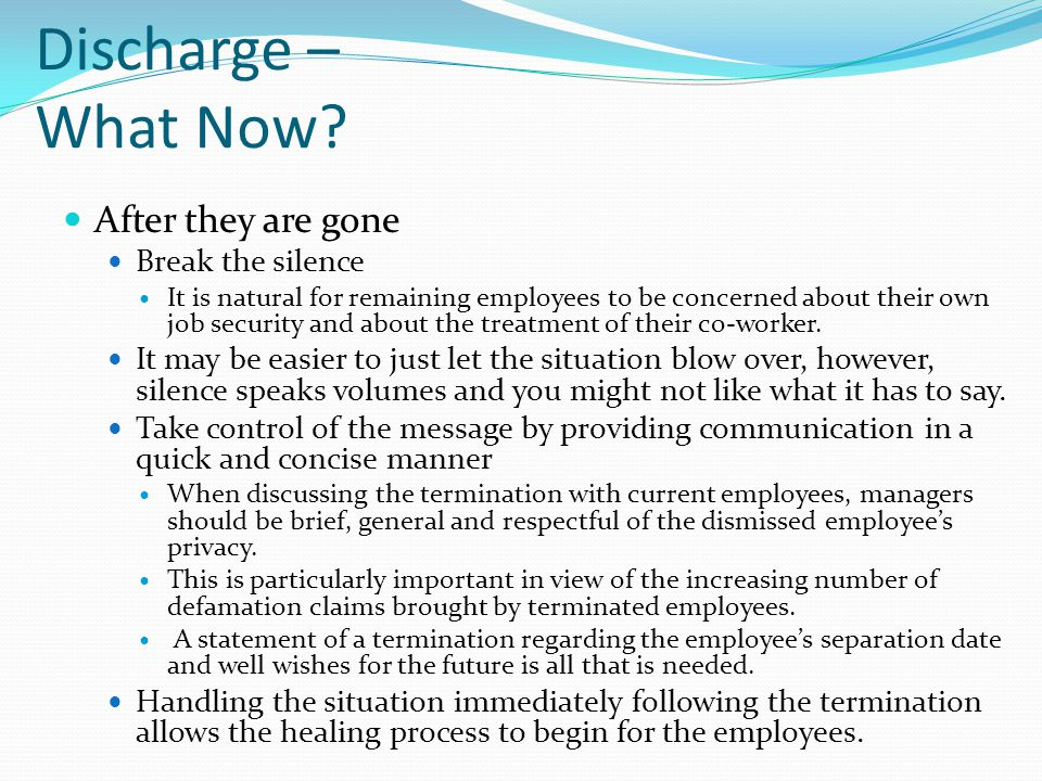Discharge – What Now? After they are gone Break the silence It is natural for remaining employees to be concerned about their own job security and abo