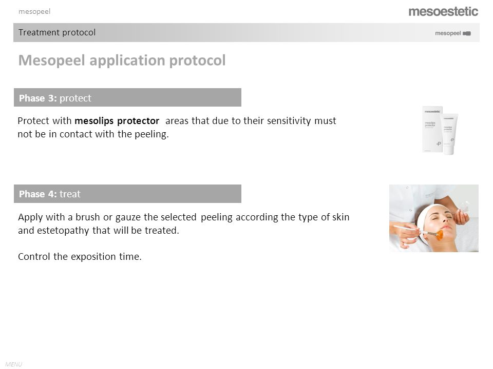 MENU mesopeel Protect with mesolips protector areas that due to their sensitivity must not be in contact with the peeling. Phase 4: treat Apply with a