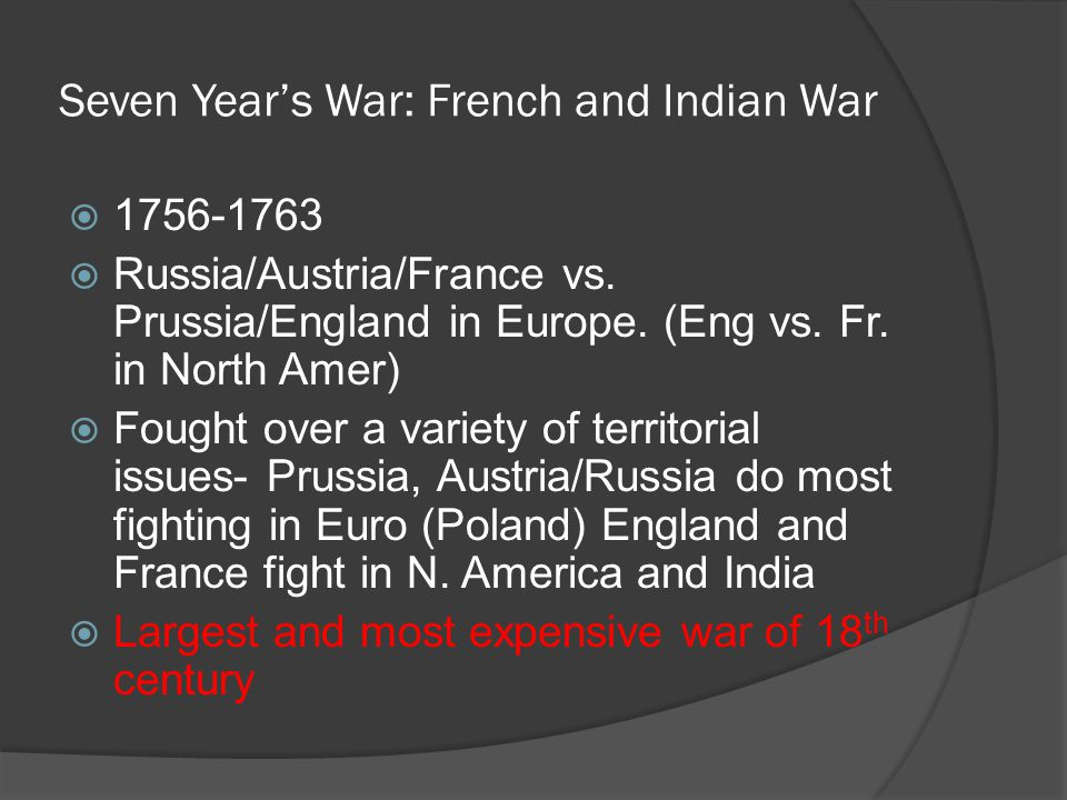 Seven Year's War: French and Indian War  1756-1763  Russia/Austria/France vs. Prussia/England in Europe. (Eng vs. Fr. in North Amer)  Fought over a