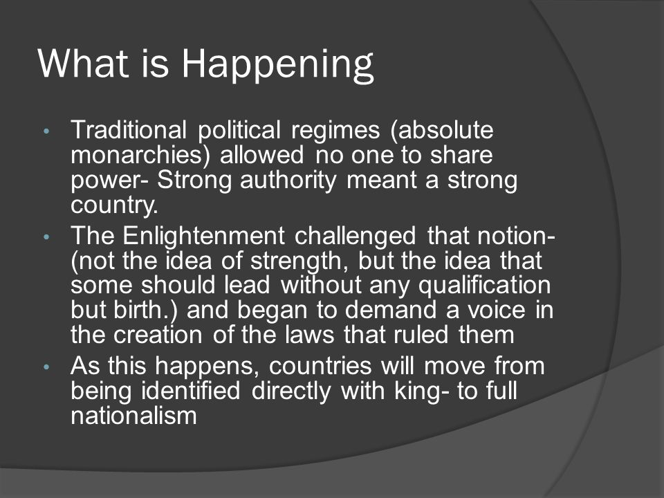 What is Happening Traditional political regimes (absolute monarchies) allowed no one to share power- Strong authority meant a strong country. The Enli