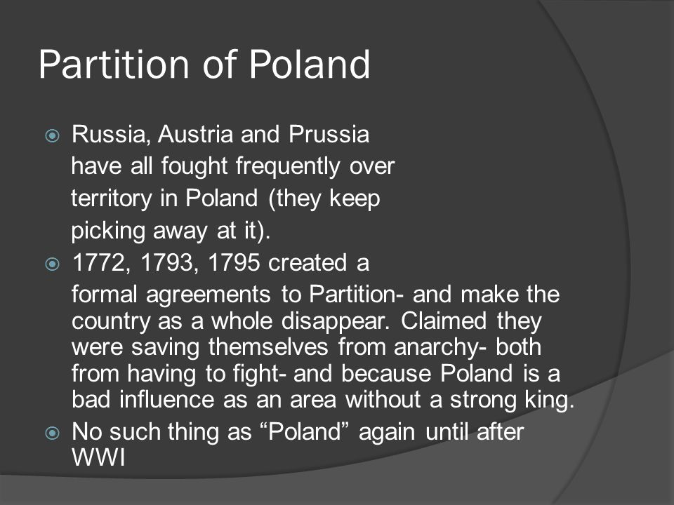 Partition of Poland  Russia, Austria and Prussia have all fought frequently over territory in Poland (they keep picking away at it).  1772, 1793, 17