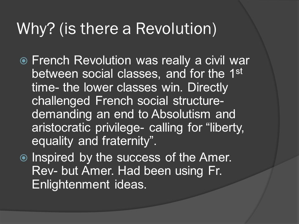 Why? (is there a Revolution)  French Revolution was really a civil war between social classes, and for the 1 st time- the lower classes win. Directly