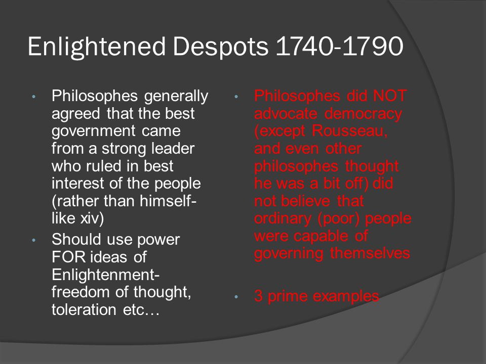 Enlightened Despots 1740-1790 Philosophes generally agreed that the best government came from a strong leader who ruled in best interest of the people