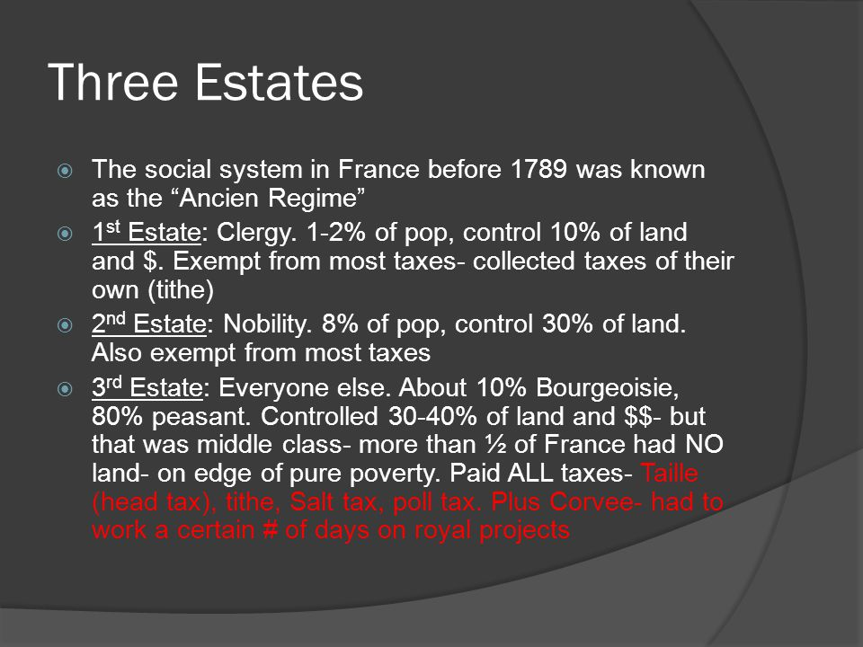 "Three Estates  The social system in France before 1789 was known as the ""Ancien Regime""  1 st Estate: Clergy. 1-2% of pop, control 10% of land and $"