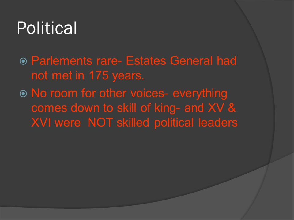 Political  Parlements rare- Estates General had not met in 175 years.  No room for other voices- everything comes down to skill of king- and XV & XV