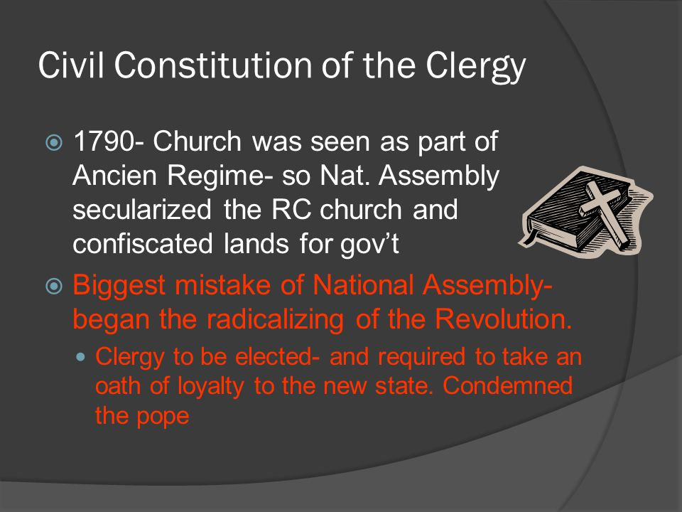 Civil Constitution of the Clergy  1790- Church was seen as part of Ancien Regime- so Nat. Assembly secularized the RC church and confiscated lands fo