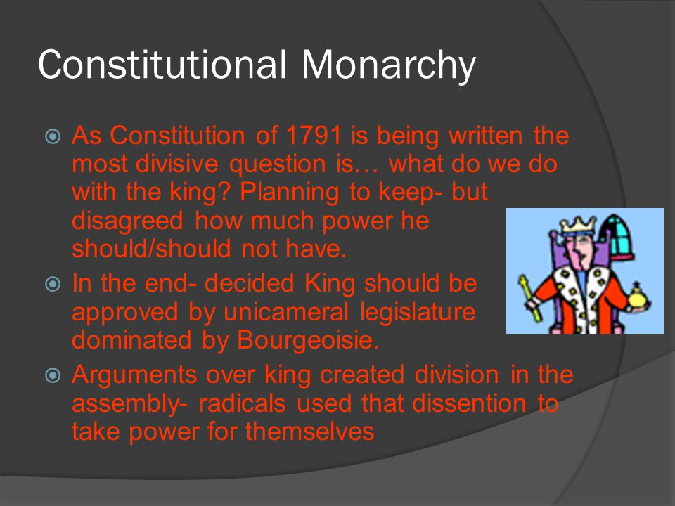 Constitutional Monarchy  As Constitution of 1791 is being written the most divisive question is… what do we do with the king? Planning to keep- but d