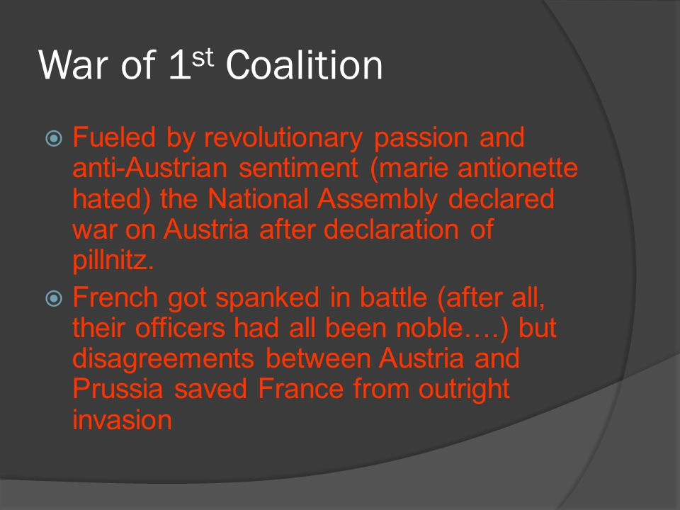 War of 1 st Coalition  Fueled by revolutionary passion and anti-Austrian sentiment (marie antionette hated) the National Assembly declared war on Aus