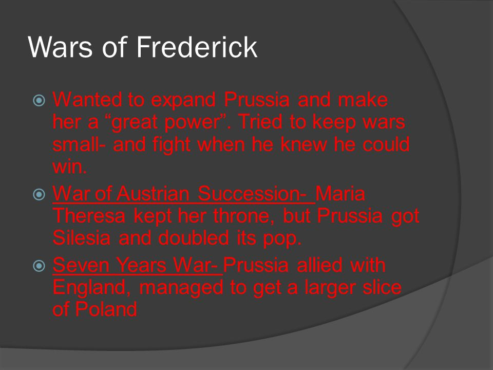 "Wars of Frederick  Wanted to expand Prussia and make her a ""great power"". Tried to keep wars small- and fight when he knew he could win.  War of Aus"