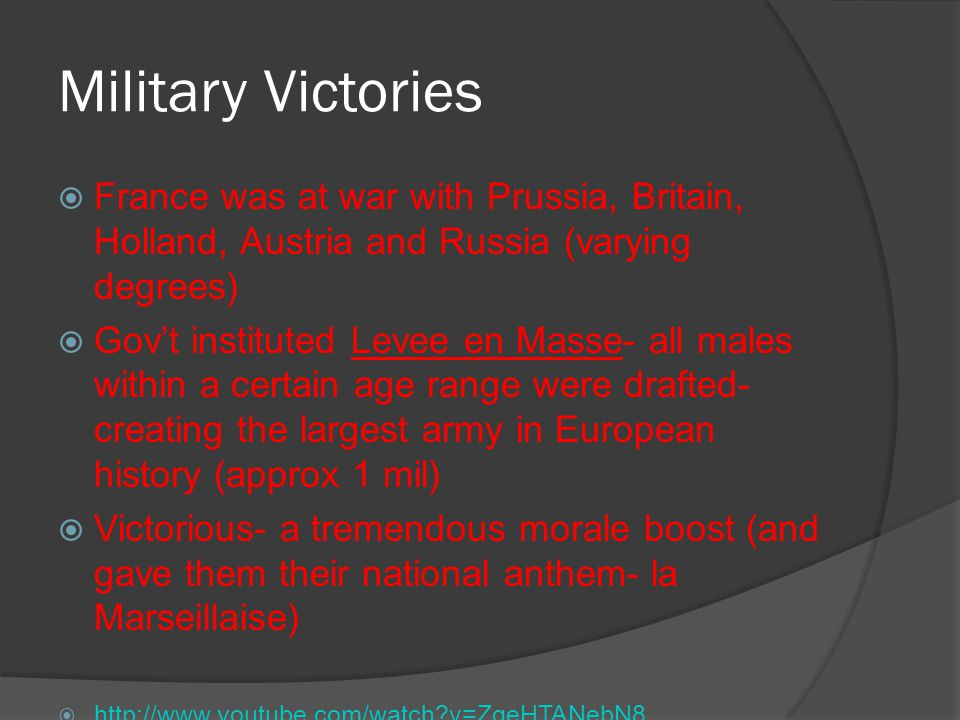 Military Victories  France was at war with Prussia, Britain, Holland, Austria and Russia (varying degrees)  Gov't instituted Levee en Masse- all mal