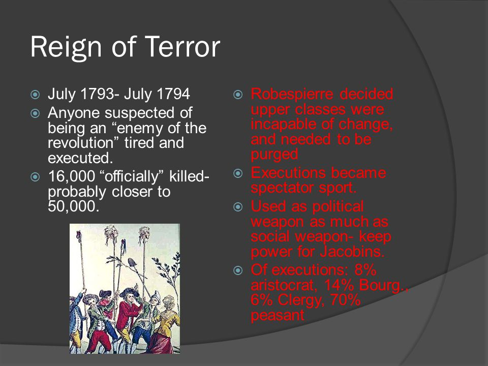 "Reign of Terror  July 1793- July 1794  Anyone suspected of being an ""enemy of the revolution"" tired and executed.  16,000 ""officially"" killed- prob"