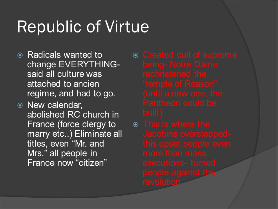 Republic of Virtue  Radicals wanted to change EVERYTHING- said all culture was attached to ancien regime, and had to go.  New calendar, abolished RC