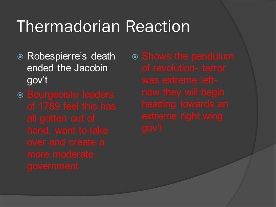 Thermadorian Reaction  Robespierre's death ended the Jacobin gov't  Bourgeoisie leaders of 1789 feel this has all gotten out of hand, want to take o